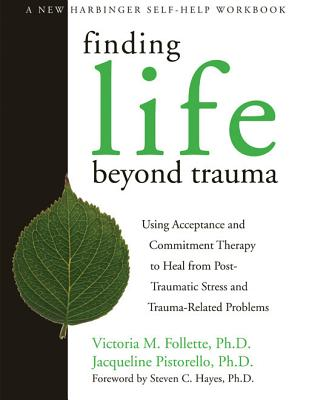 Finding Life Beyond Trauma By Follette, Victoria M./ Pistorello, Jacqueline, Ph.D.